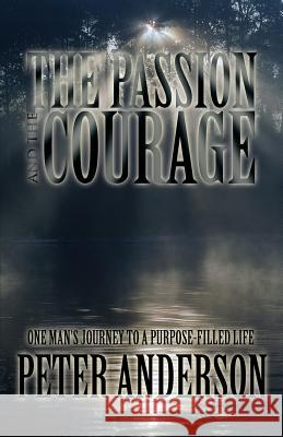 The Passion and the Courage: One Man's Journey to a Purpose-Filled Life Peter Anderson 9781451277869
