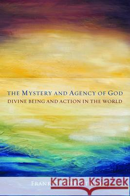 The Mystery and Agency of God : Divine Being and Action in the World Frank G. Kirkpatrick 9781451465730 Fortress Press