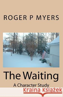 The Waiting: A Character Study Roger P. Myers 9781451504101