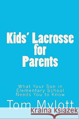 Kids' Lacrosse for Parents: What Your Son in Elementary School Needs You to Know Tom Mylott 9781451510102