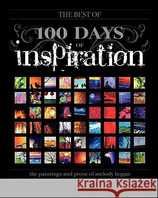 (the Best Of) 100 Days of Inspiration: The Paintings and Prose of Melody Hogan Melody A. Hogan 9781451516562