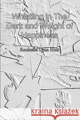 Whistling in the Dark and Weight of Happiness Rochelle Lynn Holt 9781451518740
