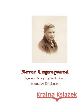 Never Unprepared: A Journey Through My Family Andrew D. Johnson 9781451529784