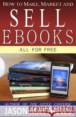 How to Make, Market and Sell eBooks - All for Free: Ebooksuccess4free Jason Matthews 9781451537079