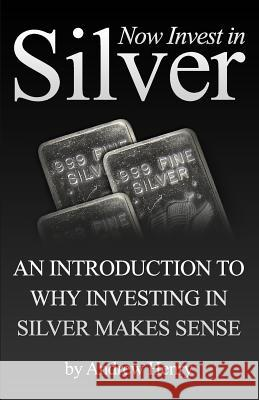 Now Invest in Silver: An Introduction to Why Investing in Silver Makes Sense Andrew Henry 9781451542295