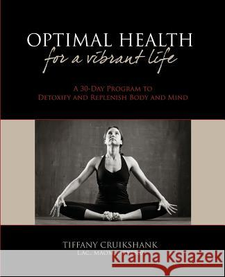 Optimal Health for a Vibrant Life: A 30-Day Program to Detoxify and Replenish Body and Mind Tiffany Cruikshan 9781451548433