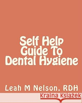 Self Help Guide to Dental Hygiene Leah M. Nelso Byron D. Nelson 9781451578423