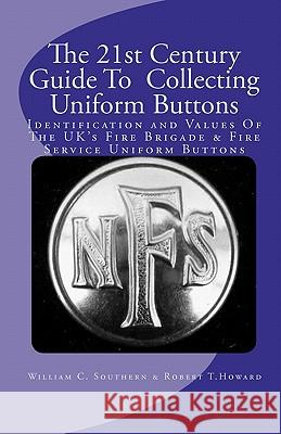 The 21st Century Guide to Collecting Uniform Buttons: Identification and Values of the Uk's Fire Brigade & Fire Service Uniform Buttons William C. Southern Robert T. Howard 9781451591767