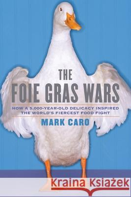 The Foie Gras Wars: How a 5,000-Year-Old Delicacy Inspired the World's Mark Caro 9781451640861