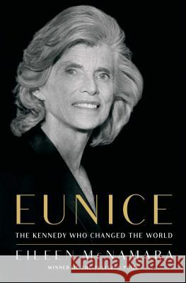 Eunice: The Kennedy Who Changed the World Eileen McNamara 9781451642261