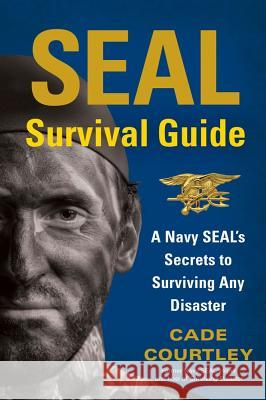 SEAL Survival Guide: A Navy SEAL's Secrets to Surviving Any Disaster Cade Courtley 9781451690293