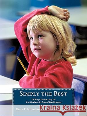 Simply the Best : 29 Things Students Say the Best Teachers Do Around Relationships Kelly E. Middleton Elizabeth A. Petitt 9781452010038