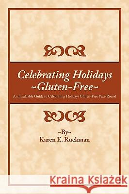 Celebrating Holidays Gluten-Free: An Invaluable Guide to Celebrating Holidays Gluten-Free Year-Round Karen E. Ruckman 9781452016436