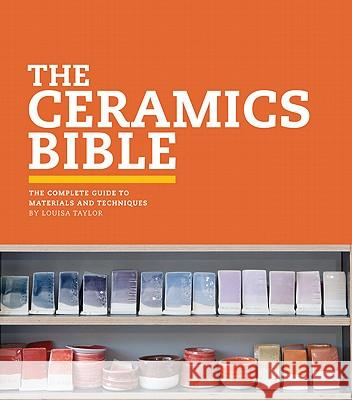 The Ceramics Bible: The Complete Guide to Materials and Techniques Louisa Taylor 9781452101620