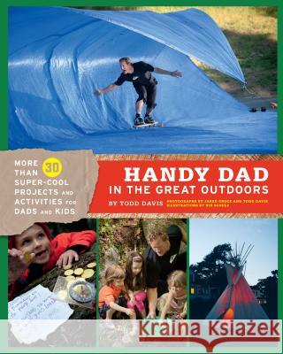 Handy Dad in the Great Outdoors: More Than 30 Super-Cool Projects and Activities for Dads and Kids Todd Davis 9781452102139