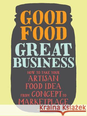 Good Food, Great Business: How to Take Your Artisan Food Idea from Concept to Marketplace Susie Wyshak 9781452107080