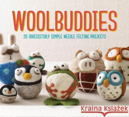 Woolbuddies: 20 Irresistibly Simple Needle Felting Projects Jackie Huang 9781452114408