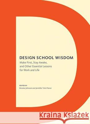 Design School Wisdom: Make First, Stay Awake, and Other Essential Lessons for Work and Life Brooke Johnson Jennifer Tol 9781452115313