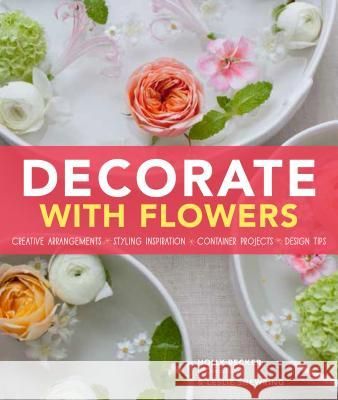 Decorate with Flowers: Creative Arrangements * Styling Inspiration * Container Projects * Design Tips Holly Becker Leslie Shewring 9781452118314