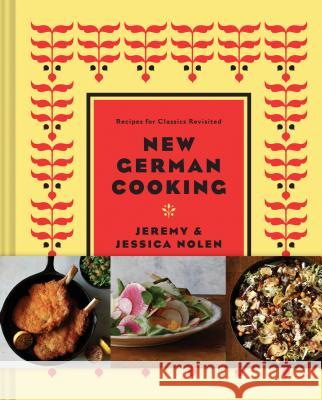New German Cooking: Recipes for Classics Revisited Jeremy Nolen Jessica Nolen Jason Varney 9781452128061