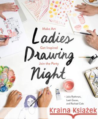 Ladies Drawing Night: Make Art, Get Inspired, Join the Party Julia Rothman Rachael Cole Leah Goren 9781452147000