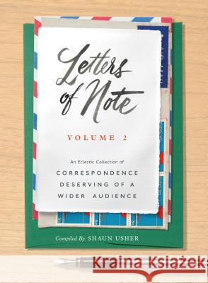 Letters of Note: Volume 2: An Eclectic Collection of Correspondence Deserving of a Wider Audience Shaun Usher 9781452153834