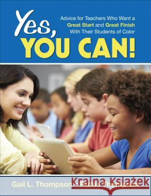 Yes, You Can!: Advice for Teachers Who Want a Great Start and a Great Finish with Their Students of Color Gail Thompson Rufus Thompson 9781452291710 Corwin Publishers