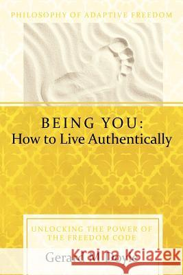 Being You: How to Live Authentically: Unlocking the Power of the Freedom Code and Incorporating the Philosophy of Adaptive Freedo Gerard Doyle 9781452537818 Balboa Press