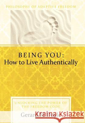 Being You: How to Live Authentically: Unlocking the Power of the Freedom Code and Incorporating the Philosophy of Adaptive Freedo Gerard Doyle 9781452537832 Balboa Press