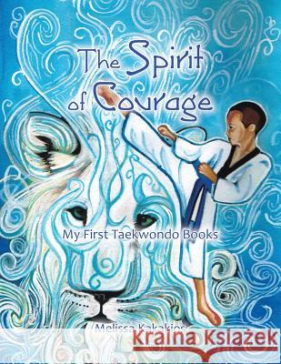 The Spirit of Courage: My First Tae Kwon Do Books Melissa Kakakios 9781452582849