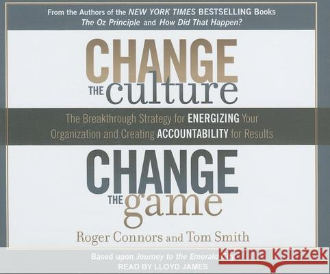 Change the Culture, Change the Game: The Breakthrough Strategy for Energizing Your Organization and Creating Accountability for Results - audiobook Roger Connors Tom Smith Lloyd James 9781452600826 Tantor Media