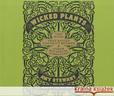 Wicked Plants: The Weed That Killed Lincoln's Mother & Other Botanical Atrocities - audiobook Amy Stewart Coleen Marlo 9781452602844 Tantor Media
