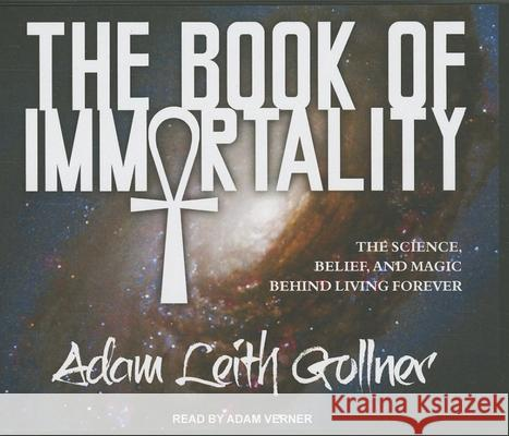 The Book of Immortality: The Science, Belief, and Magic Behind Living Forever - audiobook Adam Leith Gollner Adam Verner 9781452614076