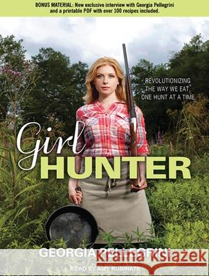 Girl Hunter: Revolutionizing the Way We Eat, One Hunt at a Time - audiobook Georgia Pellegrini Amy Rubinate 9781452637266 Tantor Media