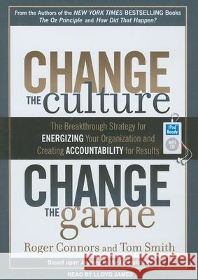 Change the Culture, Change the Game: The Breakthrough Strategy for Energizing Your Organization and Creating Accountability for Results - audiobook Roger Connors Tom Smith Lloyd James 9781452650821 Tantor Media
