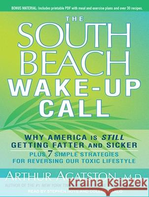 The South Beach Wake-Up Call: Why America Is Still Getting Fatter and Sicker, Plus 7 Simple Strategies for Reversing Our Toxic Lifestyle - audiobook Arthur Agatston Stephen Hoye Coleen Marlo 9781452654720 Tantor Media