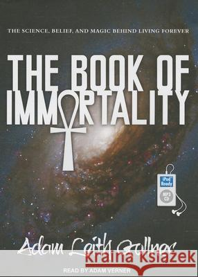 The Book of Immortality: The Science, Belief, and Magic Behind Living Forever - audiobook Adam Leith Gollner Adam Verner 9781452664071