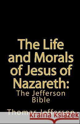 The Life and Morals of Jesus of Nazareth: The Jefferson Bible Thomas Jefferson 9781452800424