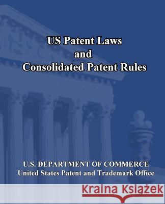 Us Patent Laws and Consolidated Patent Rules U. S. Department of Commerce 9781452800592 Createspace