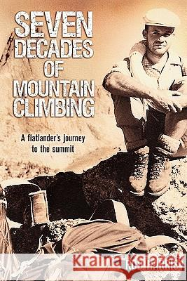 Seven Decades of Mountain Climbing: A Flatlander's Journey to the Summit Rod Harris C. M. Harris Publishi Dnouemen 9781452803081