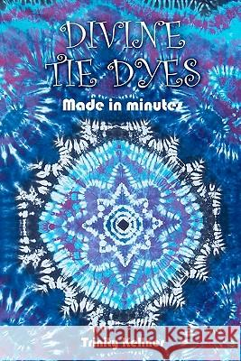 Divine Tie Dyes Made in Minutes: For Ages 8-80 Trinity Kellner MS Tricia Lynn Pilkington 9781452806112