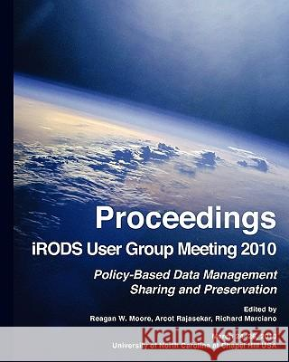 Proceedings Irods User Group Meeting 2010: Policy-Based Data Management, Sharing, and Preservation Reagan W. Moore Arcot Rajasekar Richard Marciano 9781452813424