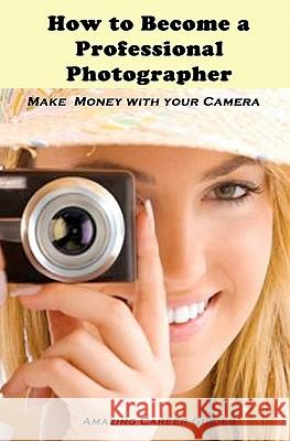 How to Become a Professional Photographer Amazing Career Guides 9781452832661
