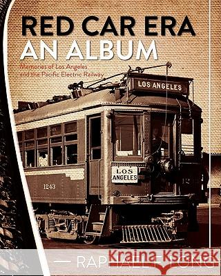 Red Car Era an Album: Memories of Los Angeles and the Pacific Electric Railway Raphael F. Long 9781452844756