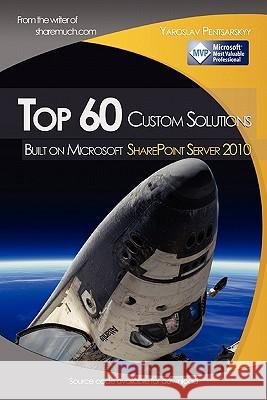 Top 60 Custom Solutions Built on Microsoft Sharepoint Server 2010 Yaroslav Pentsarskyy 9781452877365