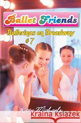 Ballet Friends #7 Ballerinas on Broadway Kitty Michaels 9781452887982