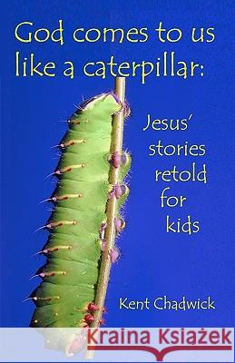 God Comes to Us Like a Caterpillar: Jesus' Stories Retold for Kids Kent Chadwick 9781452889221