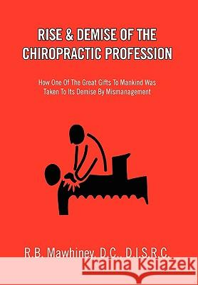 Rise & Demise of the Chiropractic Profession R. B. D. C. D. I. S. R. C. Mawhiney 9781453512685