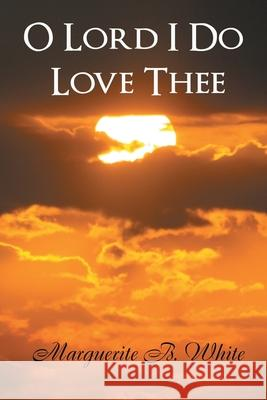 O Lord I Do Love Thee Marguerite B. White 9781453516720 Xlibris Corporation