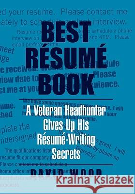 Best Resume Book : A Veteran Headhunter Gives Up His Resume-Writing Secrets David Wood 9781453574539